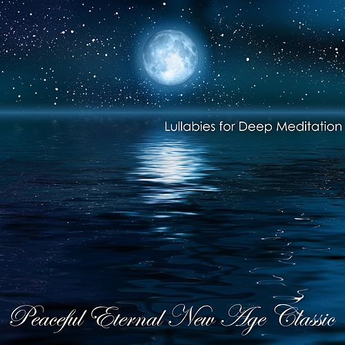 Peaceful Eternal New Age Classic: Soothing Lullabies for Relaxation, Relaxing Sounds of Nature Background di Lullabies for Deep Meditation