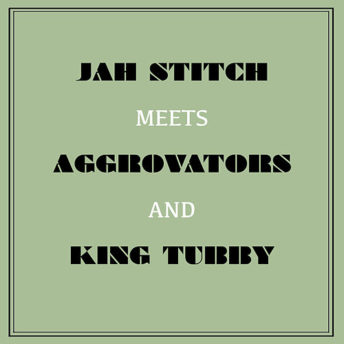 Jah Stitch Meets Aggrovators & King Tubby by Jah Stitch