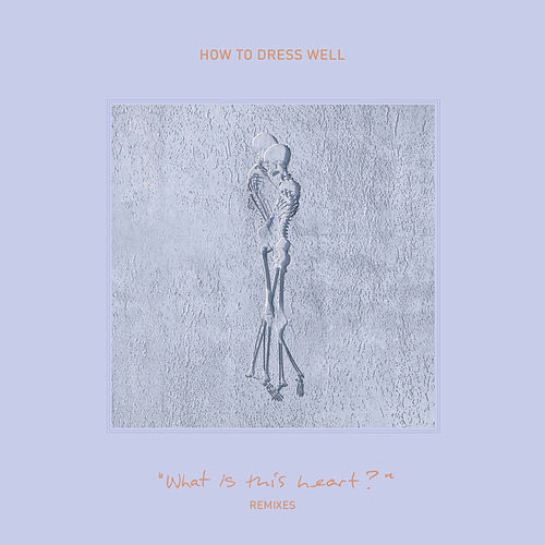 'What Is This Heart?' Remixes by How To Dress Well