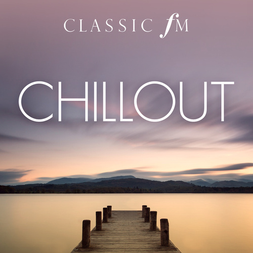 Chillout (By Classic FM) by Various Artists