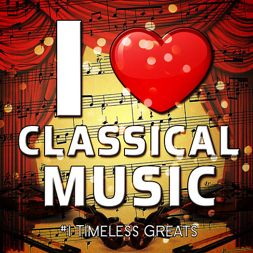 I Love Classical Music - #1 Timeless Greats von Various Artists