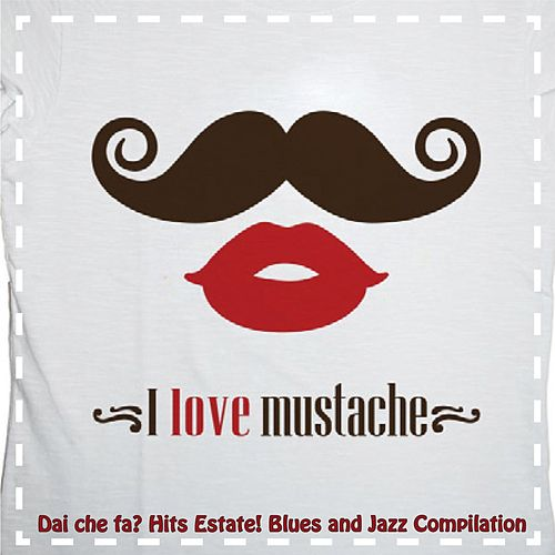 Dai che fa? I Love Mustache (Hits Estate! Blues and Jazz Compilation) by Various Artists