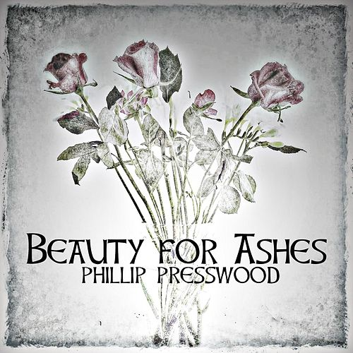 Beauty for Ashes von Phillip Presswood