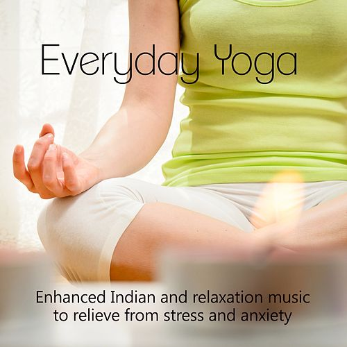 Everyday Yoga - Enhanced Indian and Relaxation Music to Relieve from Stress and Anxiety de Various Artists