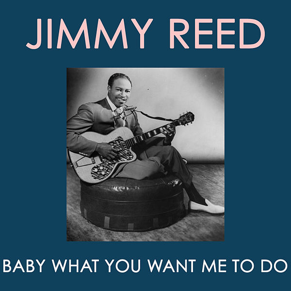 Baby What You Want Me to Do by Jimmy Reed : Napster