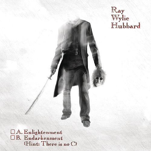 A: Enlightenment B: Endarkenment by Ray Wylie Hubbard