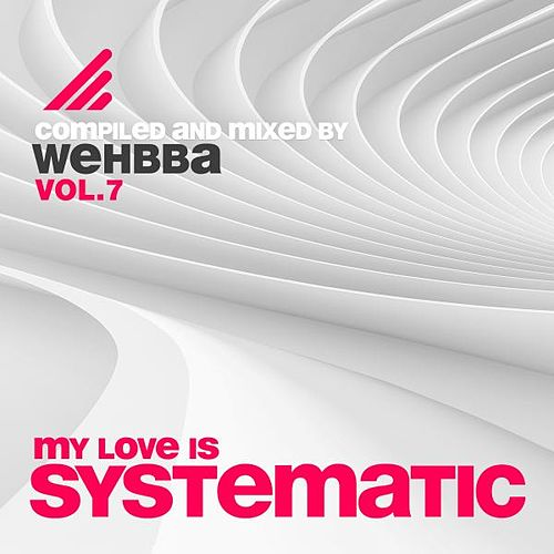 My Love Is Systematic, Vol. 7 (Compiled and Mixed By Wehbba) von Various Artists
