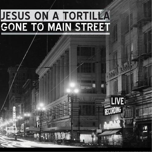 Gone to Main Street de Jesus on a Tortilla