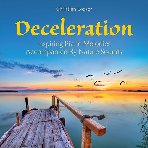 Deceleration: Inspiring Piano Melodies Accompanied by Nature Sounds von Christian Loeser
