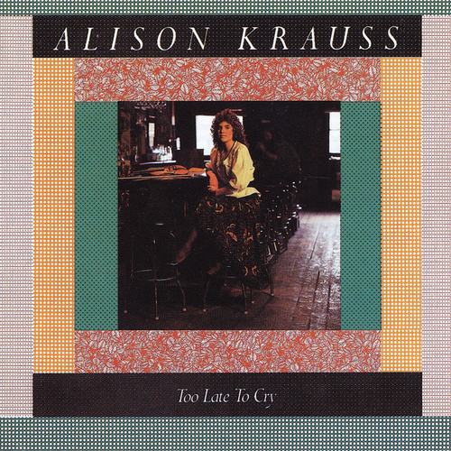 Too Late To Cry by Alison Krauss