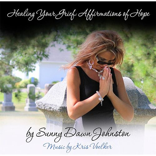 Healing Your Grief: Affirmations of Hope de Sunny Dawn Johnston