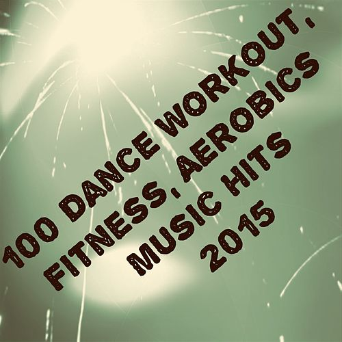 100 Dance Workout, Fitness, Aerobics Music Hits 2015 (The Best Dance Song) de Various Artists