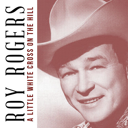 A Little White Cross on the Hill by Roy Rogers