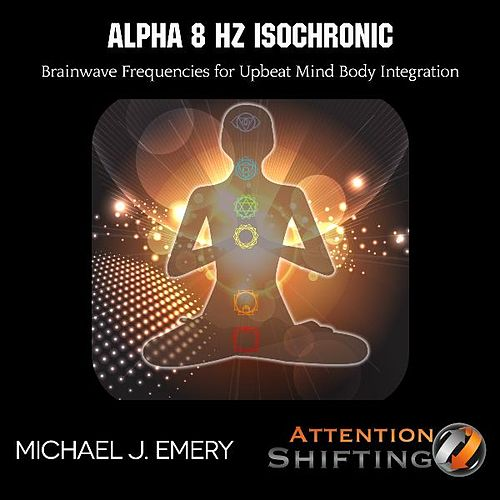 Alpha 8 Hz Isochronic Brainwave Frequencies for Upbeat Mind Body Integration by Michael J. Emery