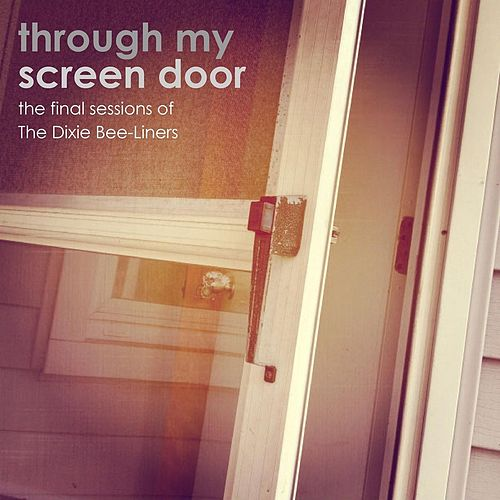 Through My Screen Door: The Final Sessions of the Dixie Bee-Liners by The Dixie Bee-Liners