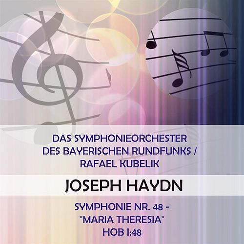 Das Symphonieorchester des Bayerischen Rundfunks / Rafael Kubelik play: Joseph Haydn: Symphonie Nr. 48 - 'Maria Theresia', Hob I:48 by Symphonie-Orchester des Bayerischen Rundfunks