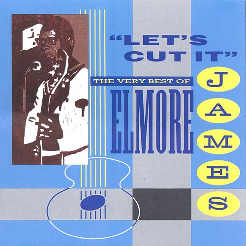 Let's Cut It:  The Very Best of Elmore James by Elmore James