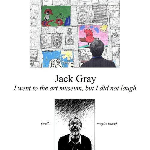 I Went to the Art Museum, But I Did Not Laugh (Well... Maybe Once) by Jack Gray