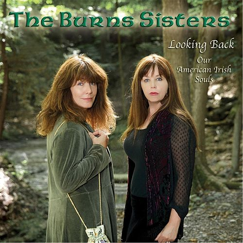 Looking Back: Our American Irish Souls by The Burns Sisters