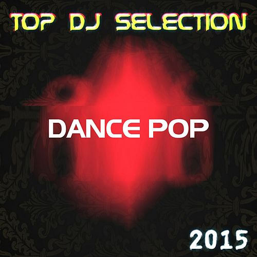Top DJ Selection Dance Pop‎ 2015 (The Best of Pop Dance Essential Party for International DJs) by Various Artists