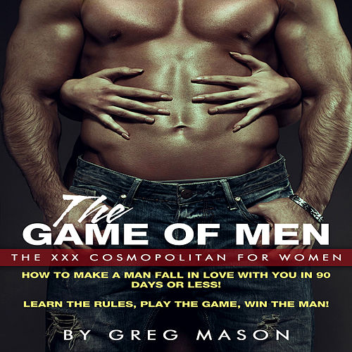 The Game of Men - The XXX Cosmopolitan for Women, How to Make a Man Fall In Love with You fra Greg Mason