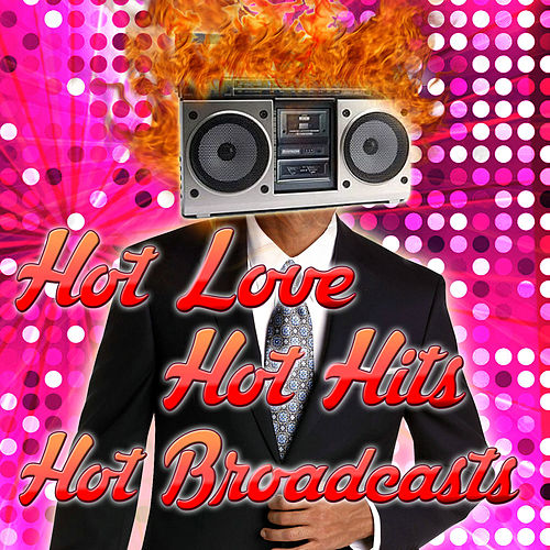 Hot Love, Hot Hits, Hot Broadcasts by Various Artists