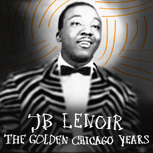 The Golden Chicago Years by J.B. Lenoir