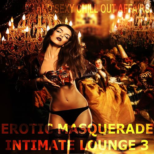 Erotic Masquerade Intimate Lounge, Vol. 3 (Secret and Sexy Chill Out Affairs) de Various Artists