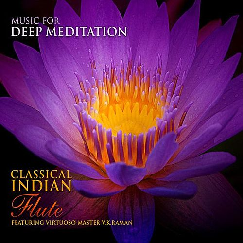 Classical Indian Flute - Featuring Virtuoso Master V.K. Raman by Music For Meditation
