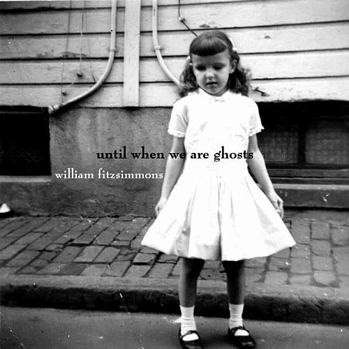 Until When We Are Ghosts by William Fitzsimmons