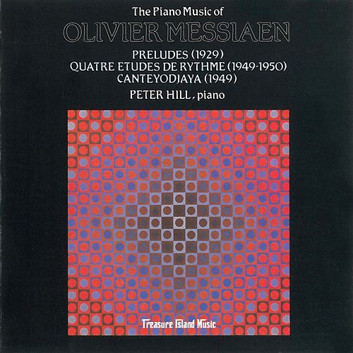 The Piano Music of Olivier Messiaen: Preludes, Quatre Etudes De Rythme, Canteyodjaya by Peter Hill