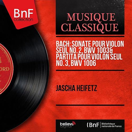 Bach: Sonate pour violon seul No. 2, BWV 1003 & Partita pour violon seul No. 3, BWV 1006 (Mono Version) by Jascha Heifetz