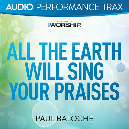 All the Earth Will Sing Your Praises by Paul Baloche