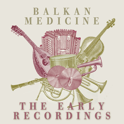 Balkan Medicine: The Early Years Recordings by Various Artists