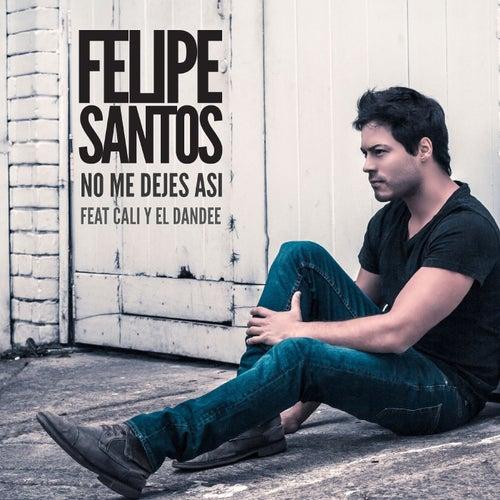 No me dejes así (feat. Cali y El Dandee) de Felipe Santos