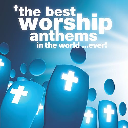 The Best Worship Anthems In The World… Ever! by Various Artists