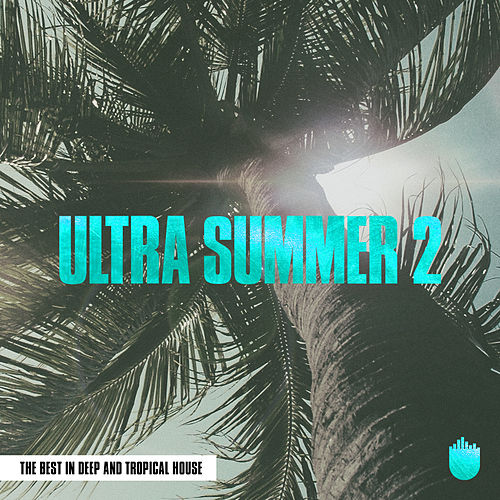 Ultra Summer 2 (The Best In Deep and Tropical House) by Various Artists