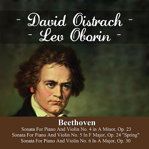 Beethoven:  Sonata For Piano And Violin No. 4 in A Minor, Op. 23 - Sonata For Piano And Violin No. 5 In F Major, Op. 24  'Spring' -  Sonata For Piano And Violin No. 6 In A Major, Op. 30 by Lev Oborin