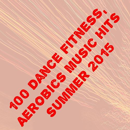 100 Dance Fitness, Aerobics Music Hits Summer 2015 (The Best Dance Song for Your Workout) de Various Artists