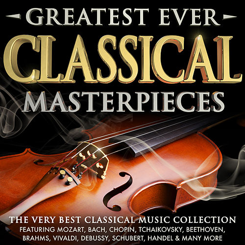 Greatest Ever Classical Masterpieces - The Very Best Classical Music Collection von Various Artists