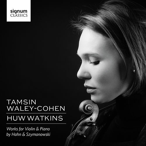 Tamsin Waley-Cohen & Huw Watkins: Works for Violin & Piano by Hahn and Szymanowski by Huw Watkins