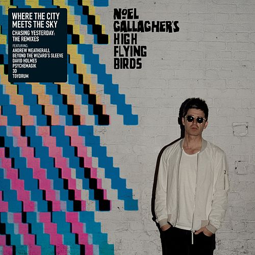 Where the City Meets the Sky: Chasing Yesterday: The Remixes by Noel Gallagher's High Flying Birds