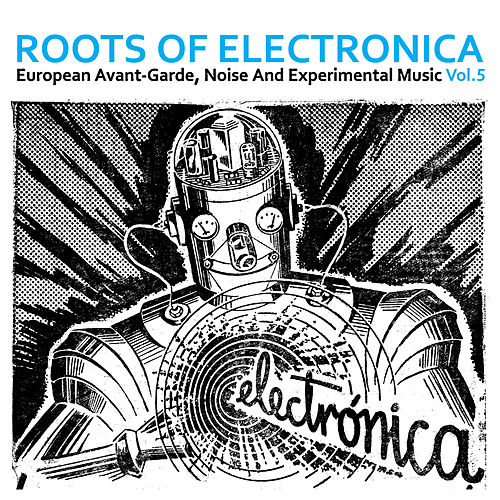 Roots of Electronica Vol. 5, European Avant-Garde, Noise and Experimental Music by Various Artists
