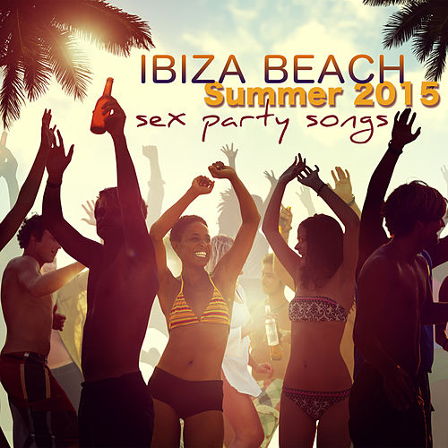Ibiza Beach Sex Party Songs Summer 2015 by Various Artists