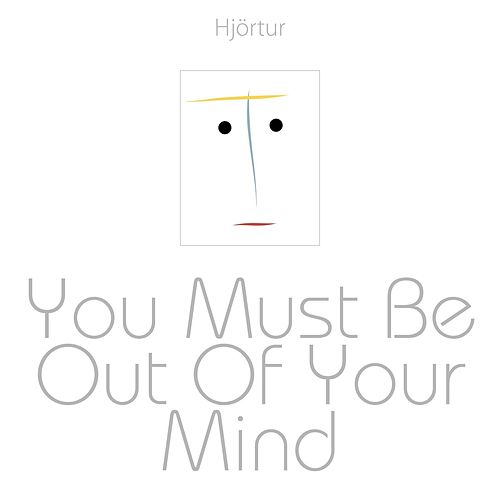 You Must Be Out of Your Mind by Hjortur