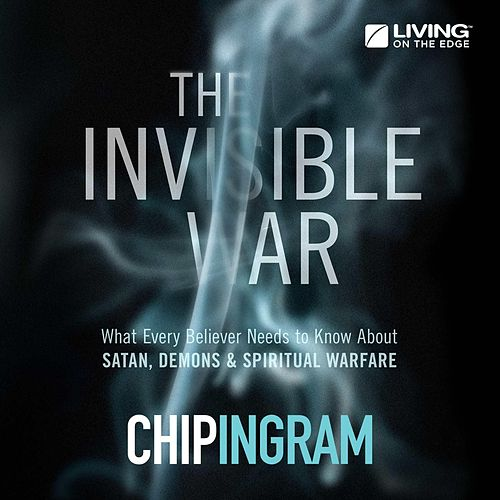 The Invisible War - What Every Believer Needs to Know About Satan, Demons, and Spiritual Warfare by Chip Ingram