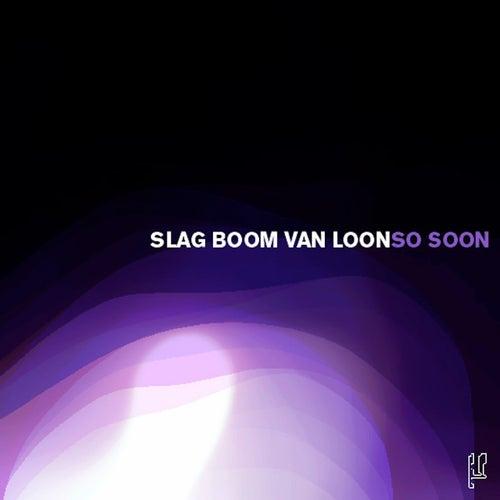 So Soon by Slag Boom Van Loon