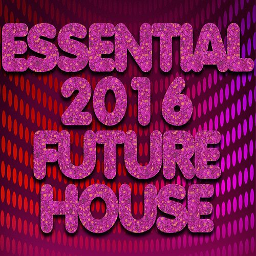 Essential 2016 Future House (Top 50 DJ Ibiza Club Anthems Charts New Best Electro House) by Various Artists
