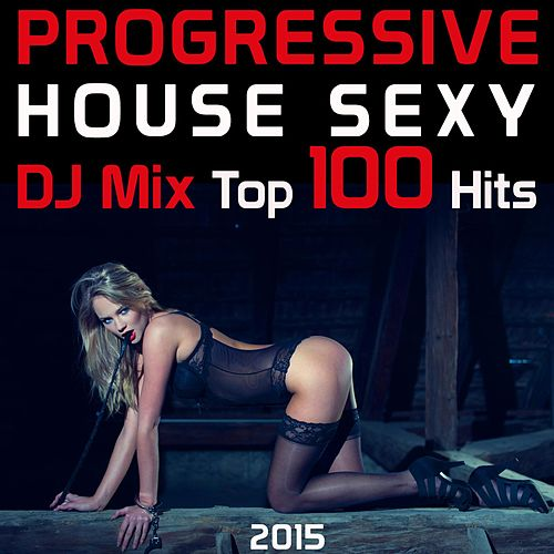 Progressive House Sexy DJ Mix Top 100 Hits 2015 by Various Artists