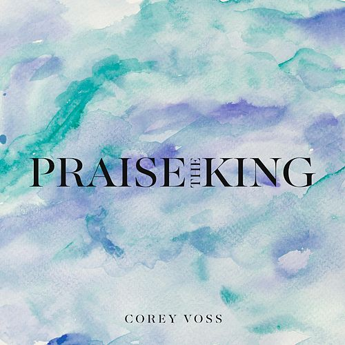Praise the King by Corey Voss